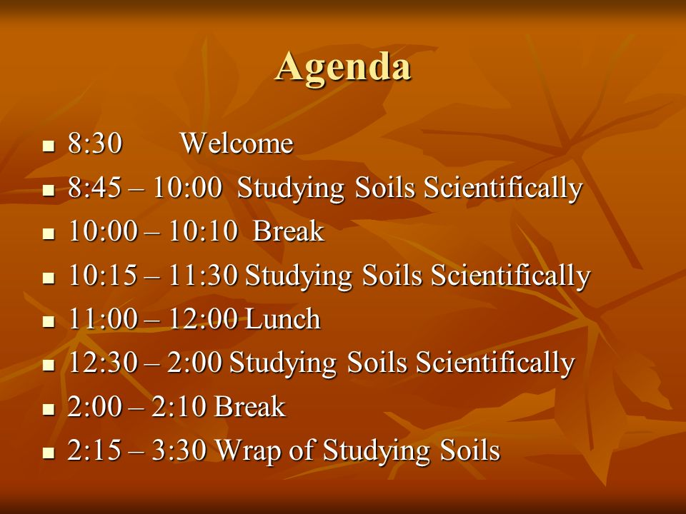 Agenda 8:30 Welcome 8:45 – 10:00 Studying Soils Scientifically
