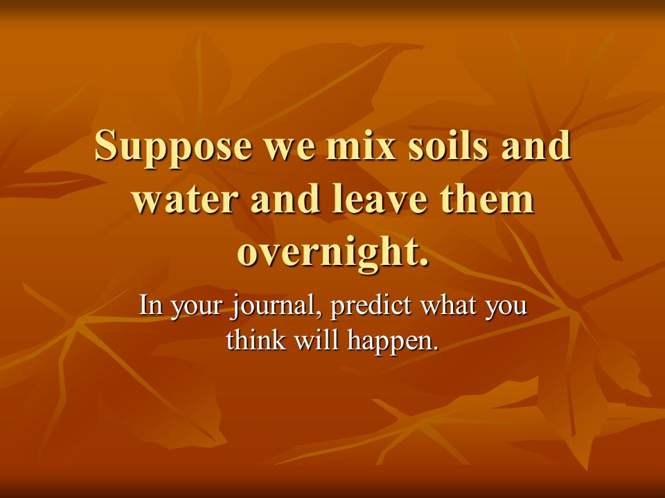 Suppose we mix soils and water and leave them overnight.