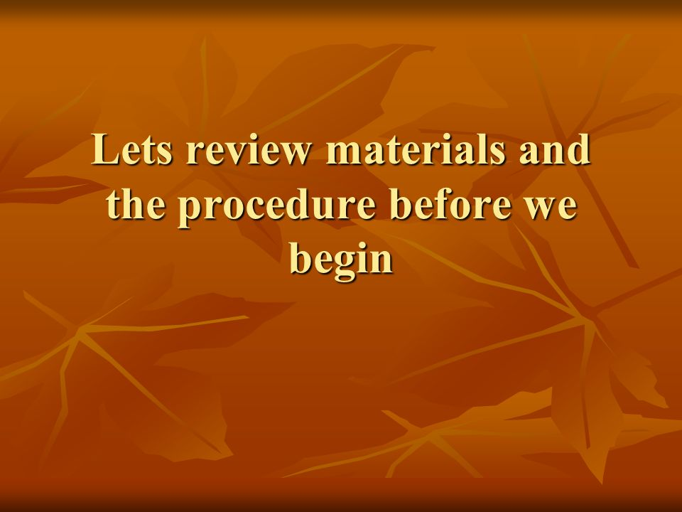 Lets review materials and the procedure before we begin