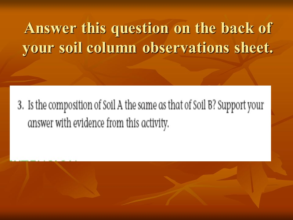 Answer this question on the back of your soil column observations sheet.