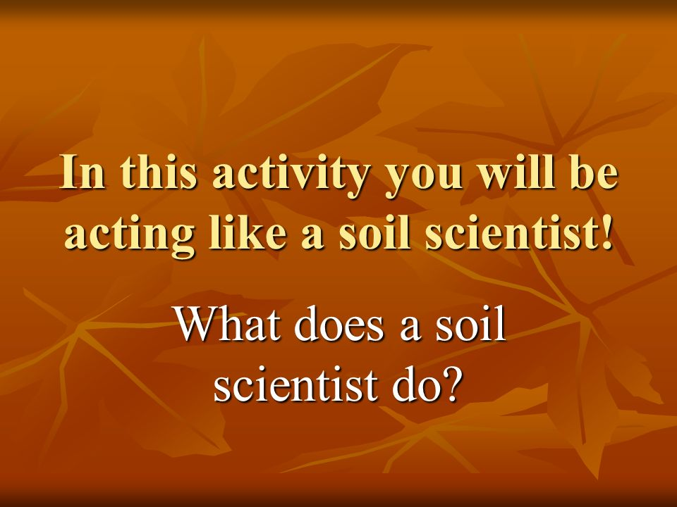 In this activity you will be acting like a soil scientist!