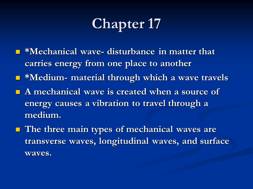 Chapter 17 *Mechanical wave- disturbance in matter that carries energy from one place to another. *Medium- material through which a wave travels.