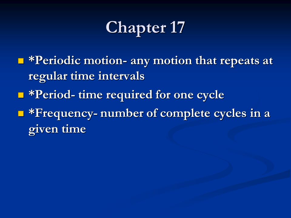 Chapter 17 *Periodic motion- any motion that repeats at regular time intervals. *Period- time required for one cycle.