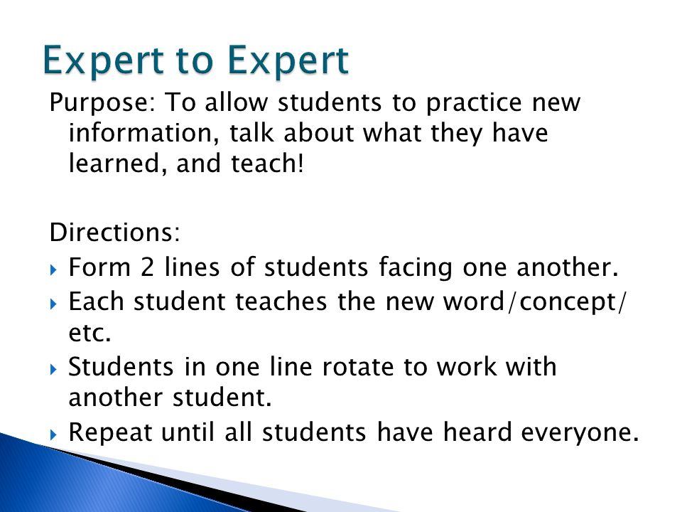 Expert to Expert Purpose: To allow students to practice new information, talk about what they have learned, and teach!