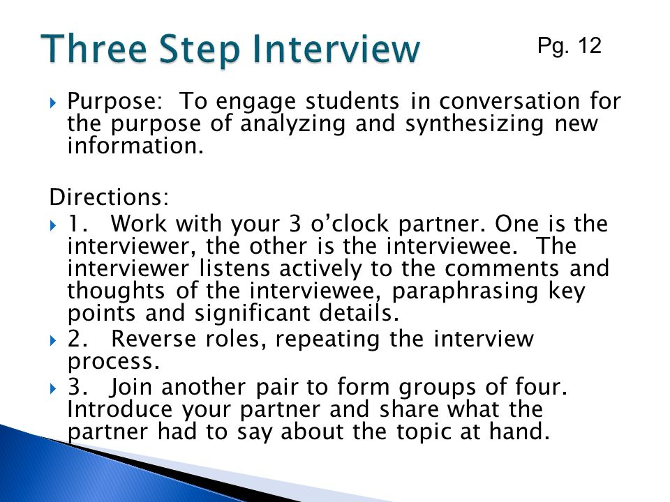 Three Step Interview Pg. 12. Purpose: To engage students in conversation for the purpose of analyzing and synthesizing new information.