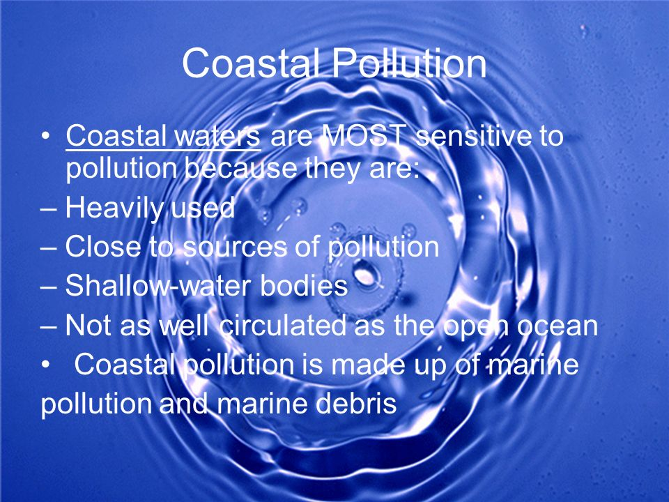 Coastal Pollution Coastal waters are MOST sensitive to pollution because they are: – Heavily used.