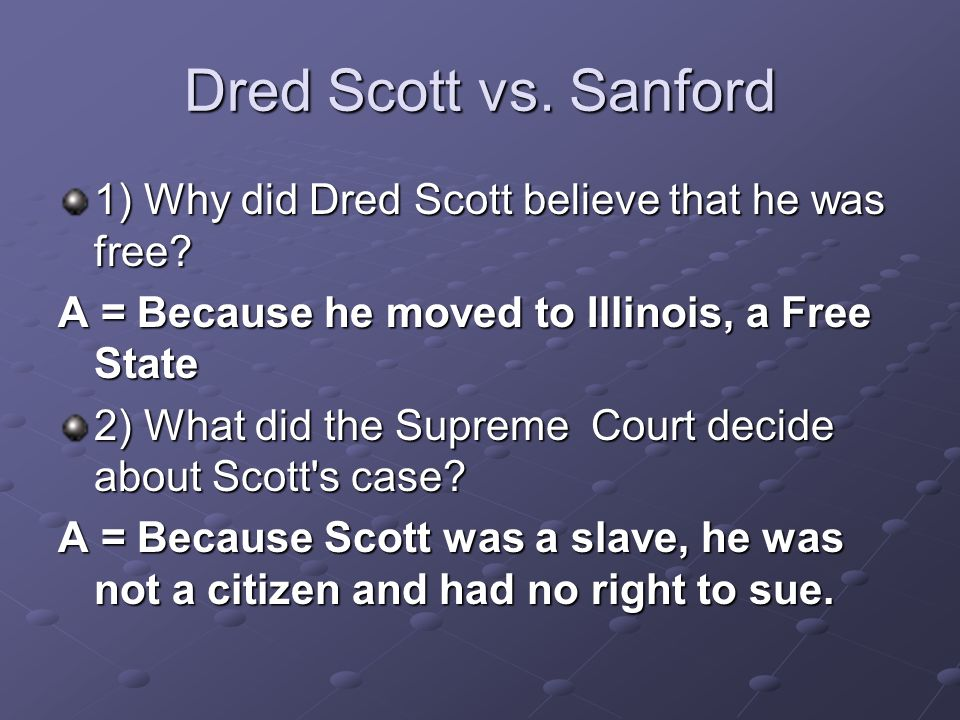 Dred Scott vs. Sanford 1) Why did Dred Scott believe that he was free