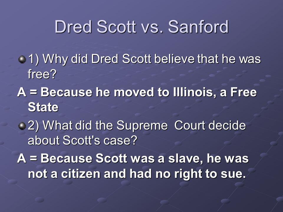 Dred Scott vs. Sanford 1) Why did Dred Scott believe that he was free