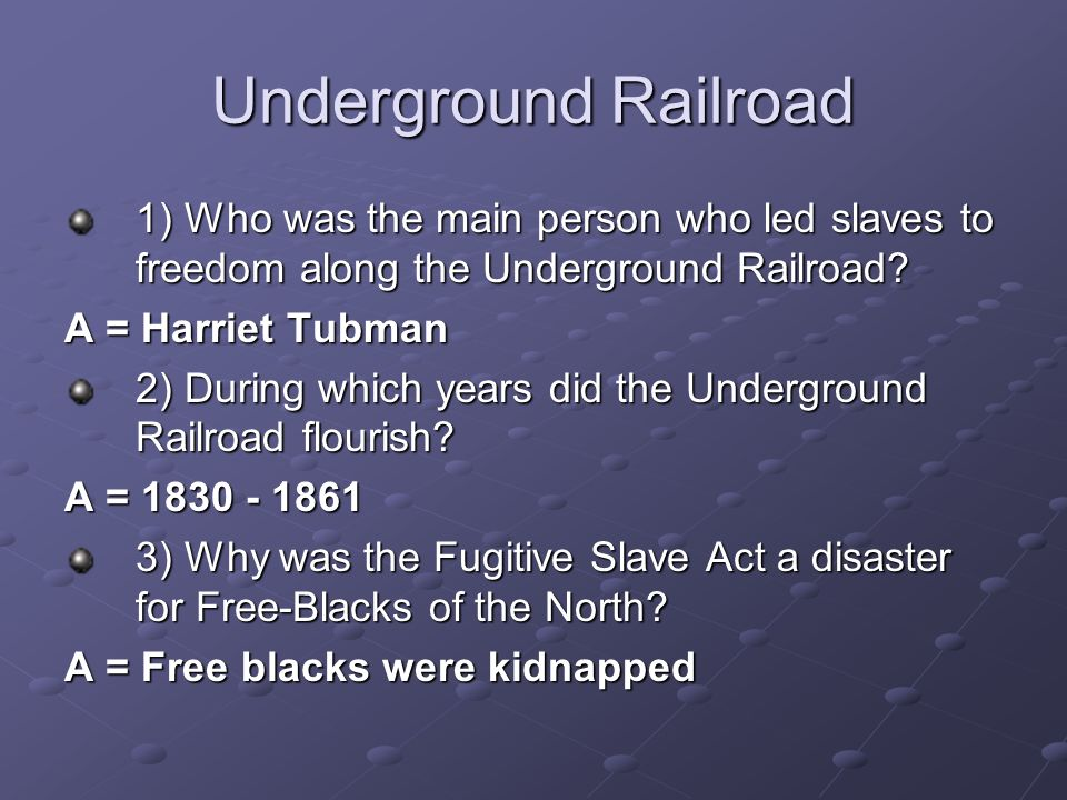 Underground Railroad 1) Who was the main person who led slaves to freedom along the Underground Railroad