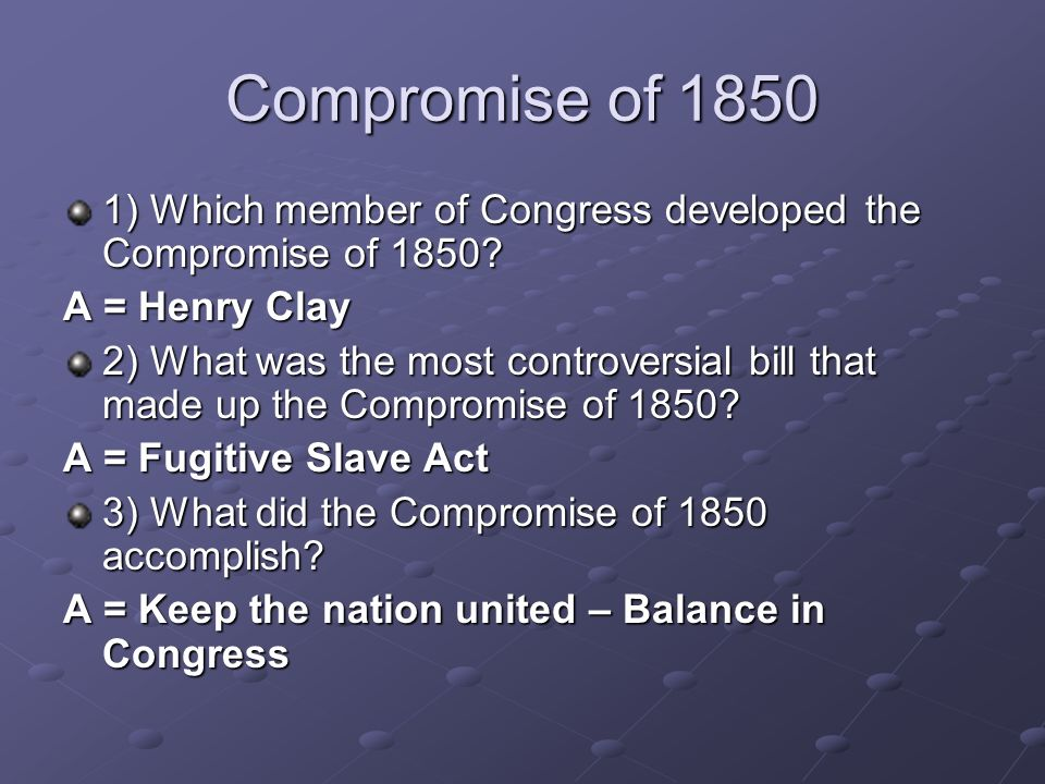 Compromise of 1850 1) Which member of Congress developed the Compromise of 1850 A = Henry Clay.