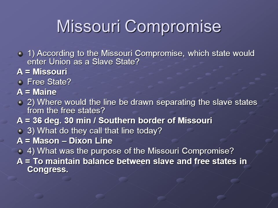 Missouri Compromise 1) According to the Missouri Compromise, which state would enter Union as a Slave State