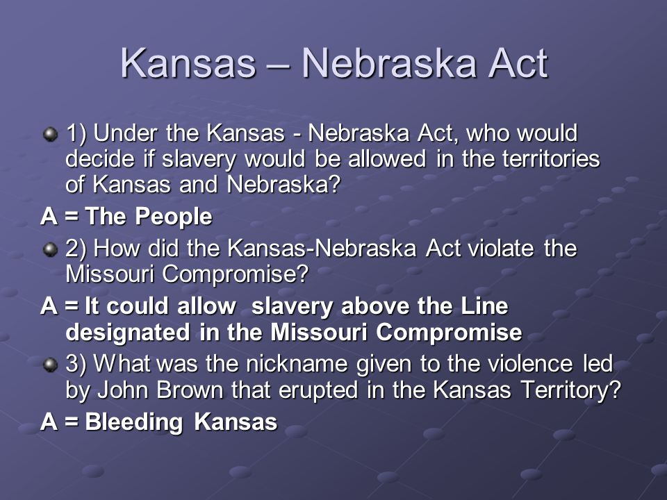 Kansas – Nebraska Act 1) Under the Kansas - Nebraska Act, who would decide if slavery would be allowed in the territories of Kansas and Nebraska