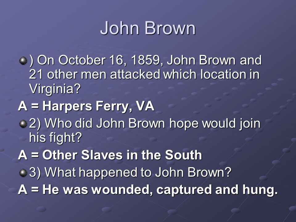 John Brown ) On October 16, 1859, John Brown and 21 other men attacked which location in Virginia A = Harpers Ferry, VA.