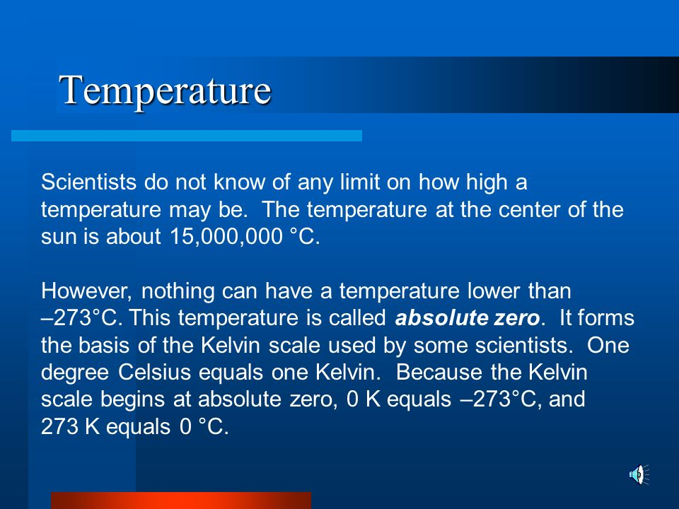 Temperature Scientists do not know of any limit on how high a temperature may be. The temperature at the center of the sun is about 15,000,000 °C.