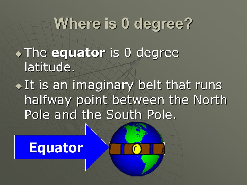 Where is 0 degree Equator The equator is 0 degree latitude.