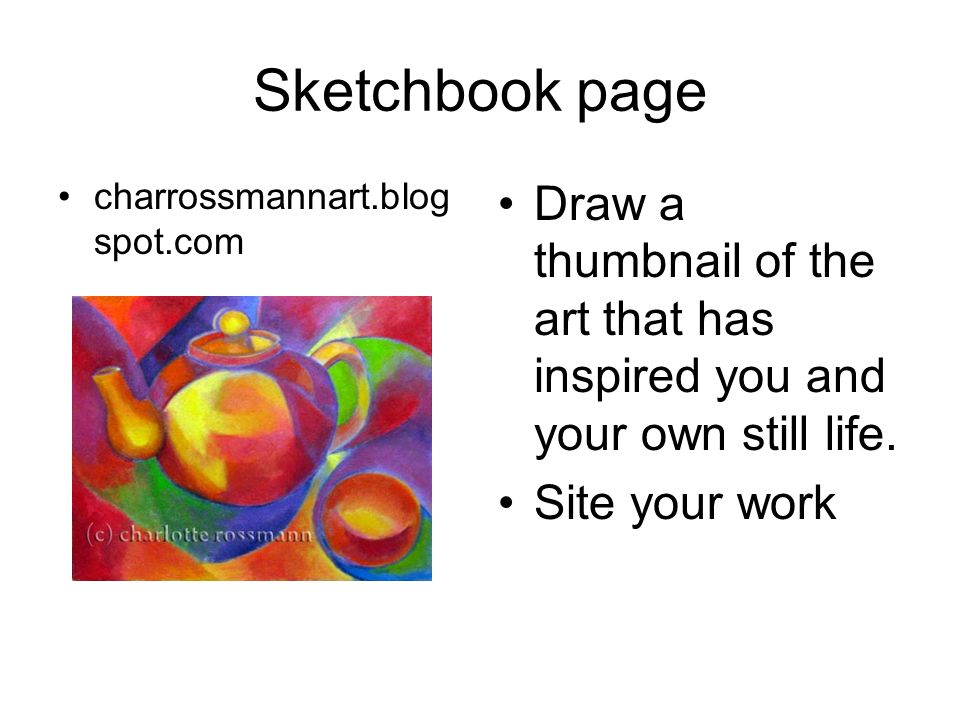 Sketchbook page charrossmannart.blogspot.com. Draw a thumbnail of the art that has inspired you and your own still life.