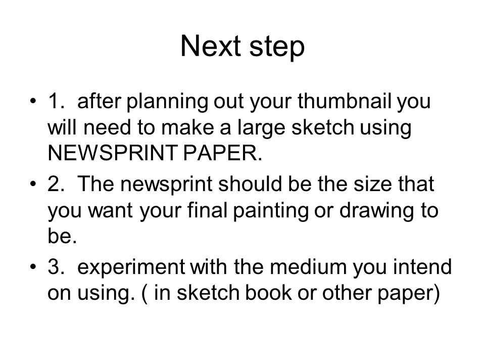 Next step 1. after planning out your thumbnail you will need to make a large sketch using NEWSPRINT PAPER.