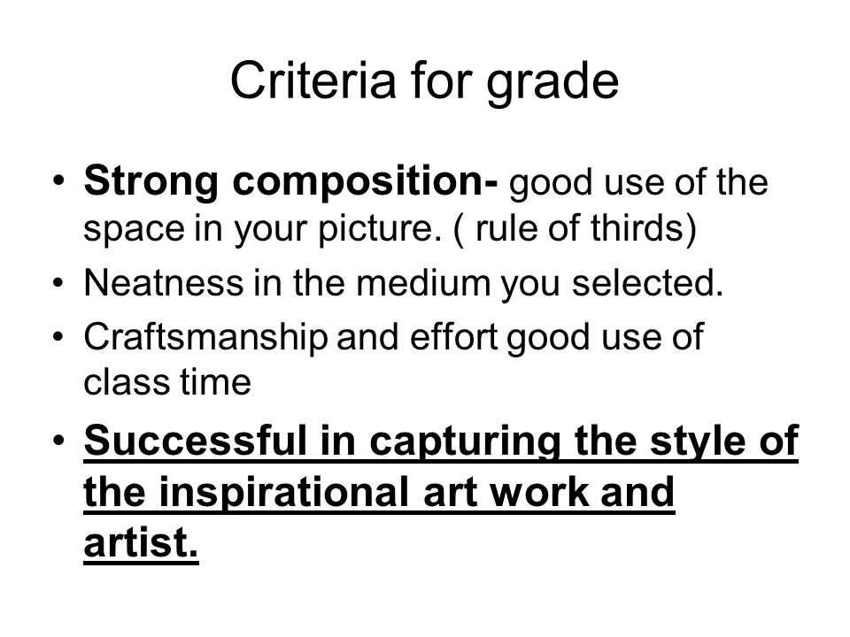 Criteria for grade Strong composition- good use of the space in your picture. ( rule of thirds) Neatness in the medium you selected.