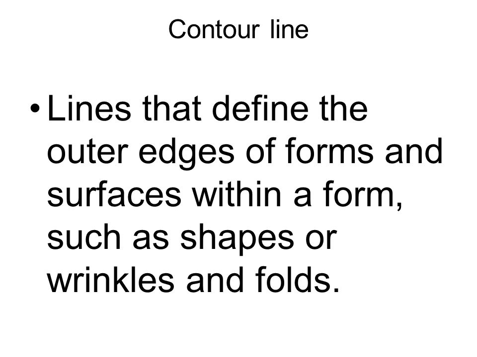 Contour line Lines that define the outer edges of forms and surfaces within a form, such as shapes or wrinkles and folds.