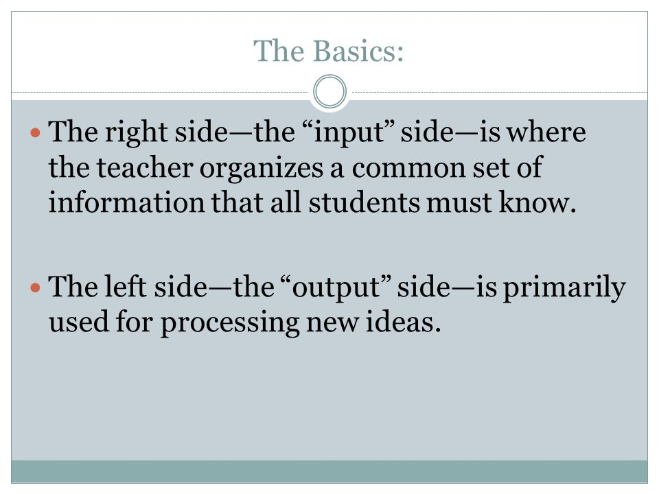 The Basics:The right side—the input side—is where the teacher organizes a common set of information that all students must know.