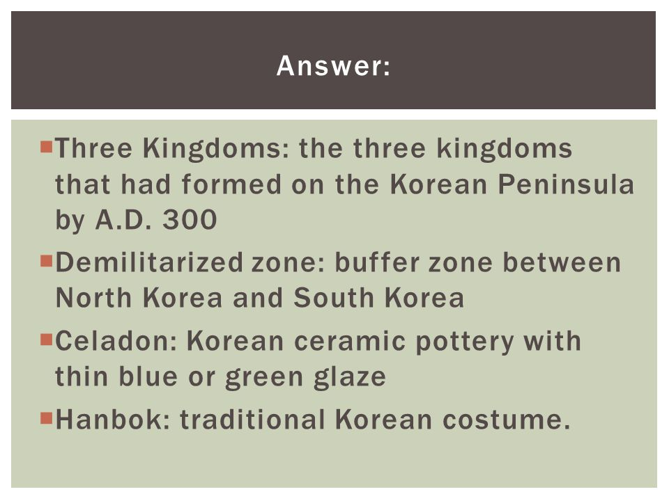 Answer: Three Kingdoms: the three kingdoms that had formed on the Korean Peninsula by A.D