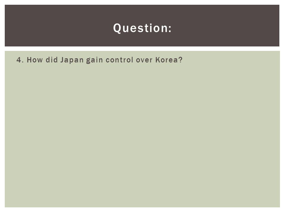 Question: 4. How did Japan gain control over Korea