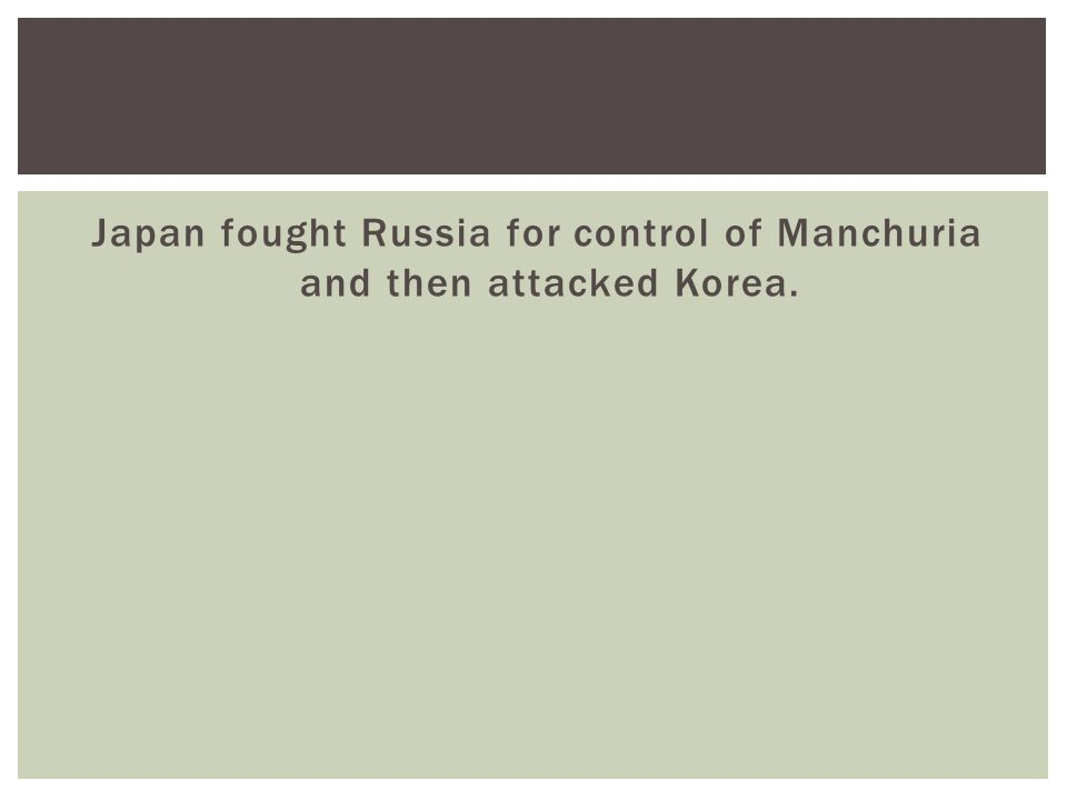 Japan fought Russia for control of Manchuria and then attacked Korea.