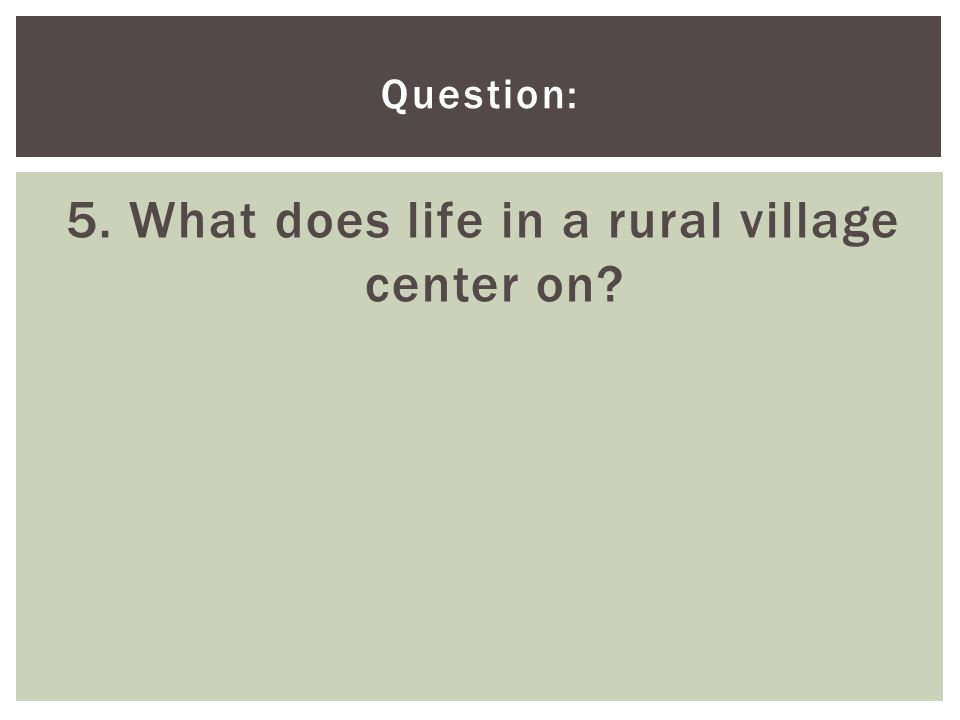 5. What does life in a rural village center on