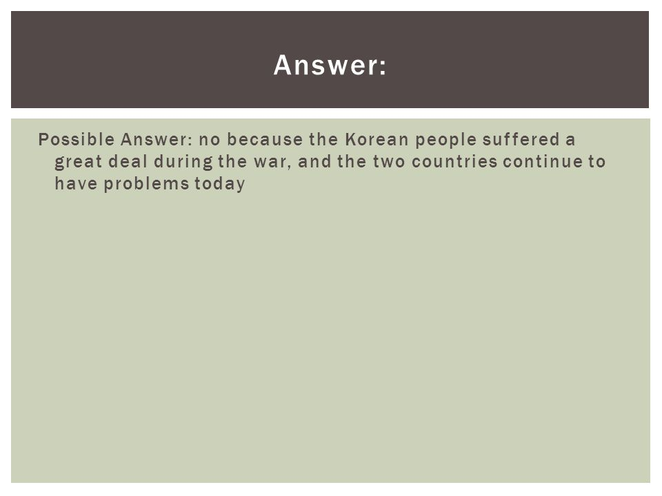 Answer: Possible Answer: no because the Korean people suffered a great deal during the war, and the two countries continue to have problems today.