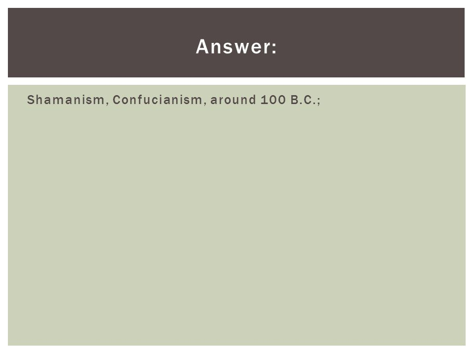 Answer: Shamanism, Confucianism, around 100 B.C.;