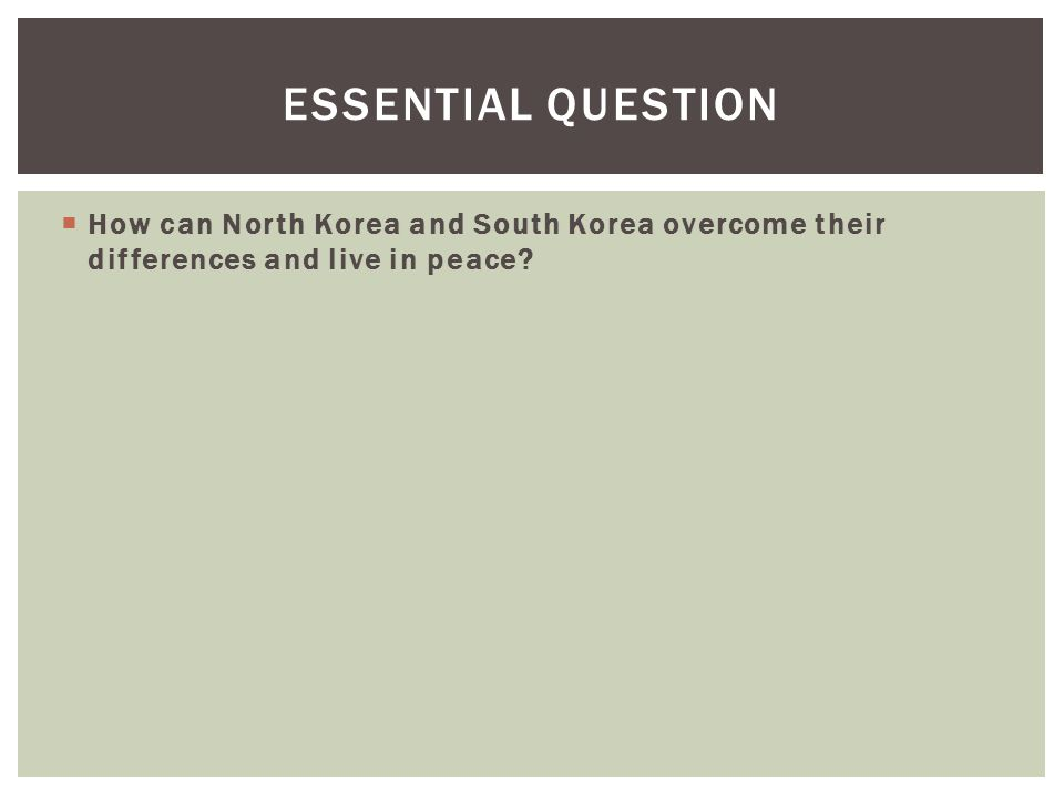 Essential Question How can North Korea and South Korea overcome their differences and live in peace