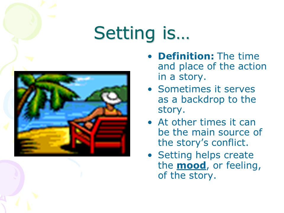 Setting is… Definition: The time and place of the action in a story.