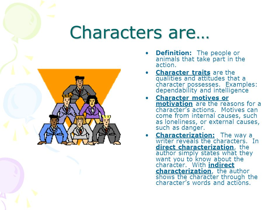 Characters are… Definition: The people or animals that take part in the action.