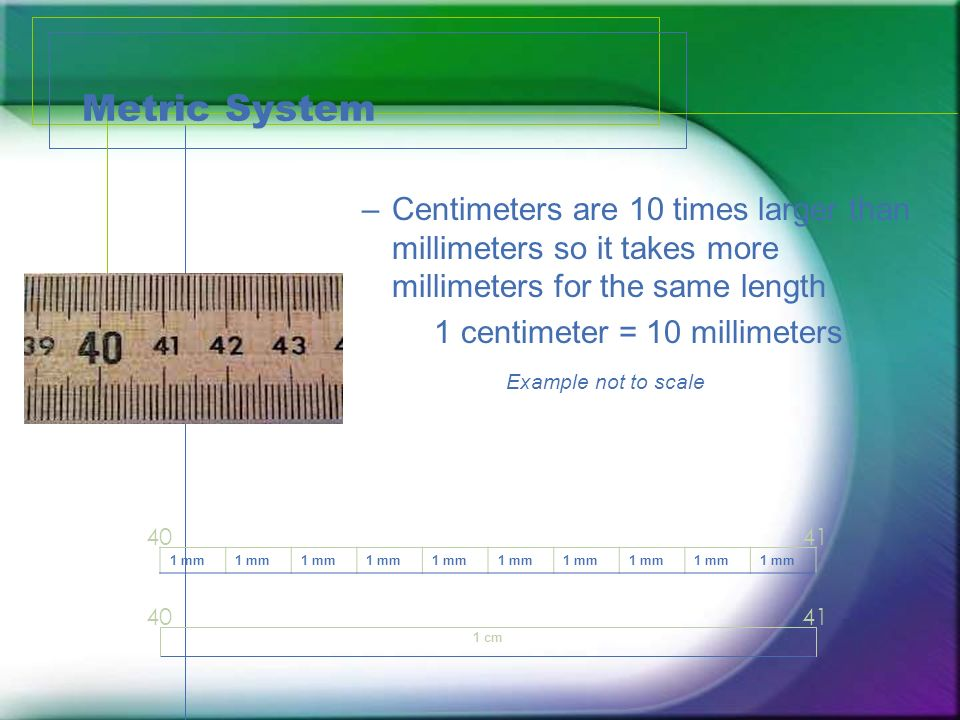 Metric System Centimeters are 10 times larger than millimeters so it takes more millimeters for the same length.