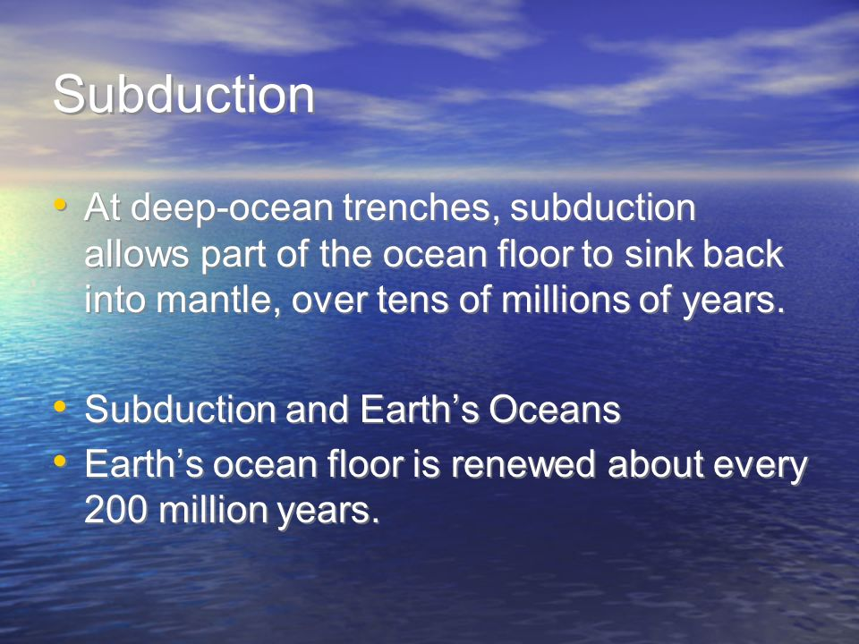 SubductionAt deep-ocean trenches, subduction allows part of the ocean floor to sink back into mantle, over tens of millions of years.