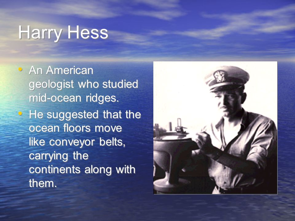 Harry Hess An American geologist who studied mid-ocean ridges.
