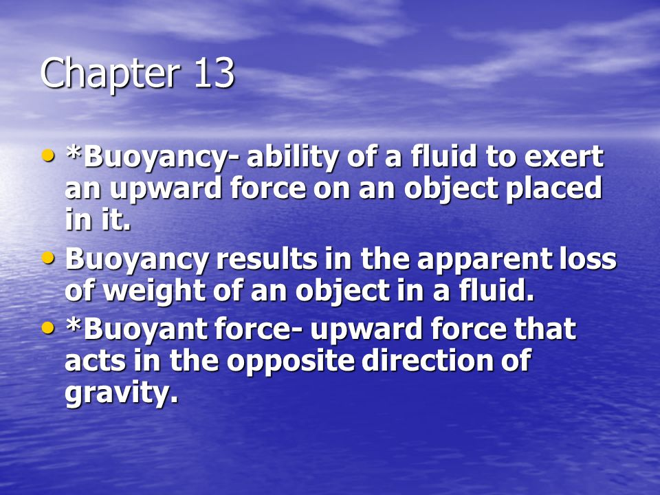 Chapter 13 *Buoyancy- ability of a fluid to exert an upward force on an object placed in it.