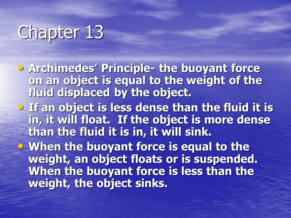 Chapter 13 Archimedes' Principle- the buoyant force on an object is equal to the weight of the fluid displaced by the object.