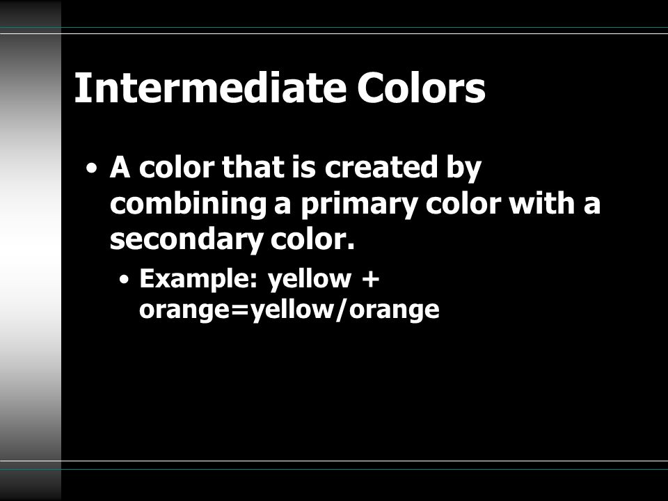 Intermediate Colors A color that is created by combining a primary color with a secondary color.