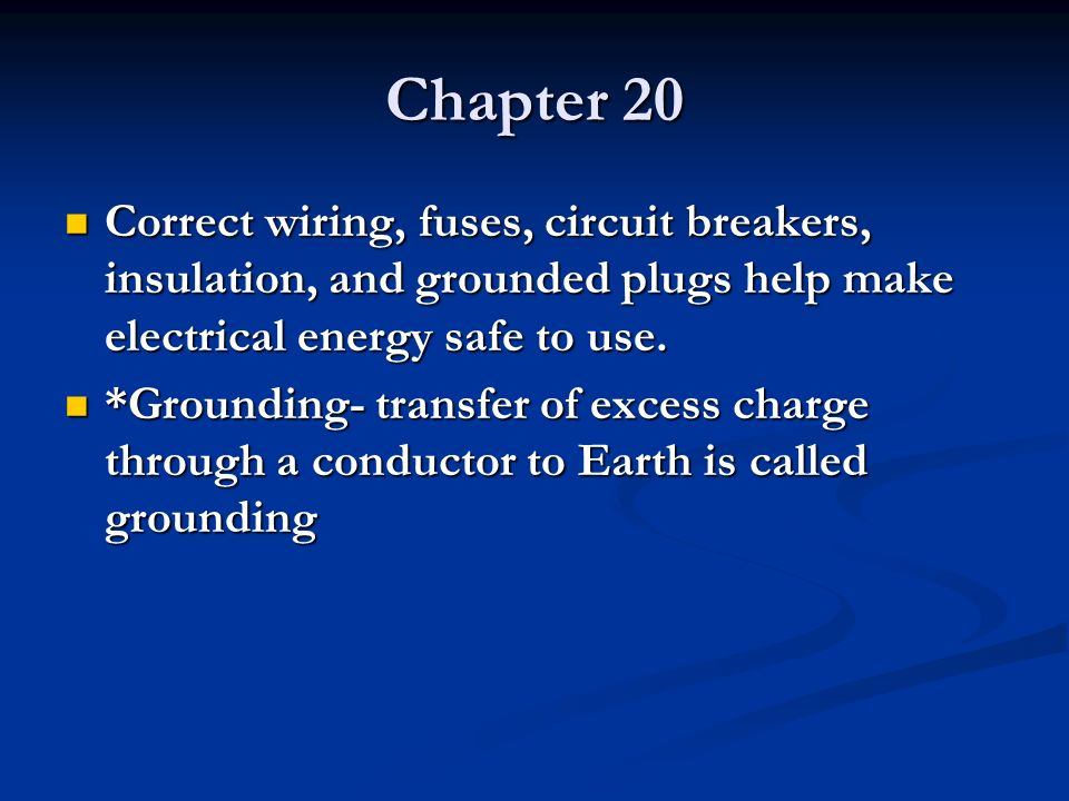 Chapter 20 Correct wiring, fuses, circuit breakers, insulation, and grounded plugs help make electrical energy safe to use.