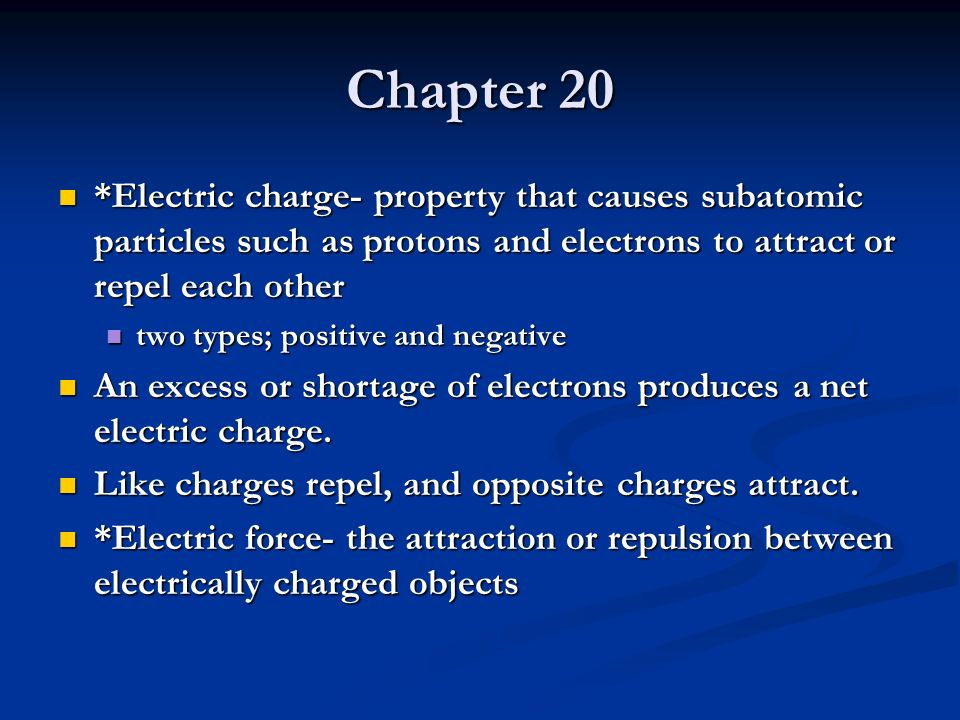 Chapter 20 *Electric charge- property that causes subatomic particles such as protons and electrons to attract or repel each other.