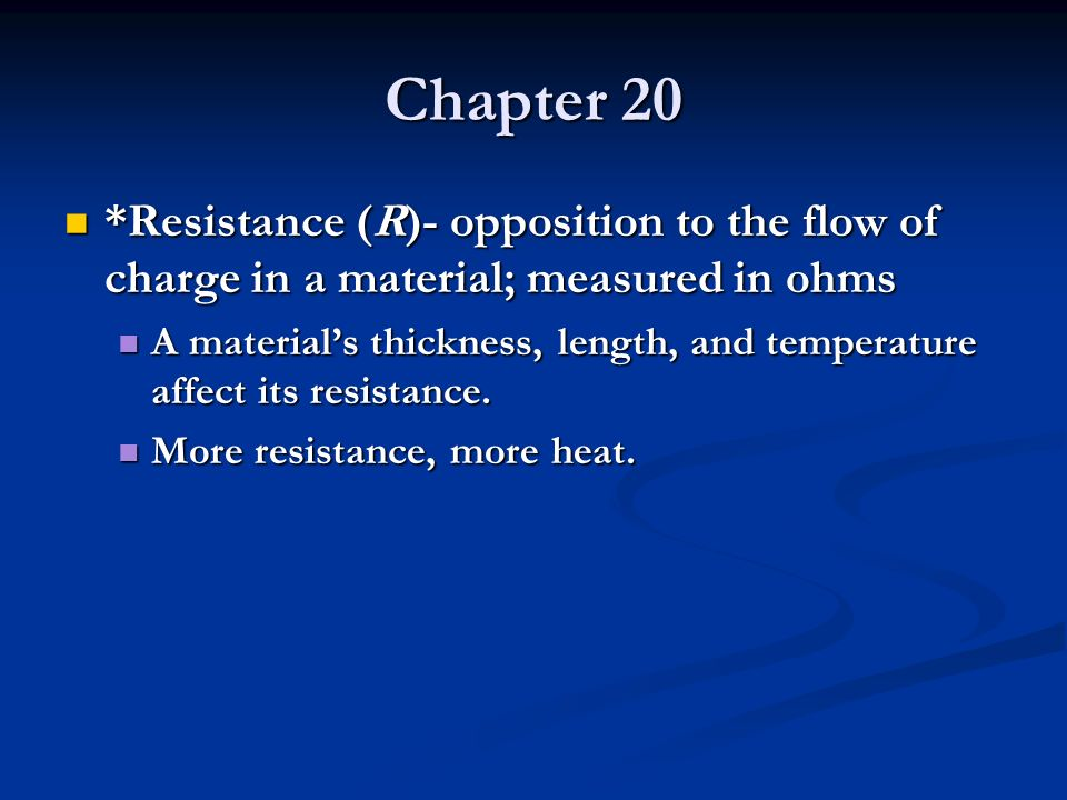 Chapter 20 *Resistance (R)- opposition to the flow of charge in a material; measured in ohms.
