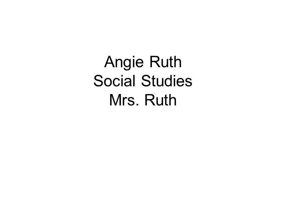 Angie Ruth Social Studies Mrs. Ruth