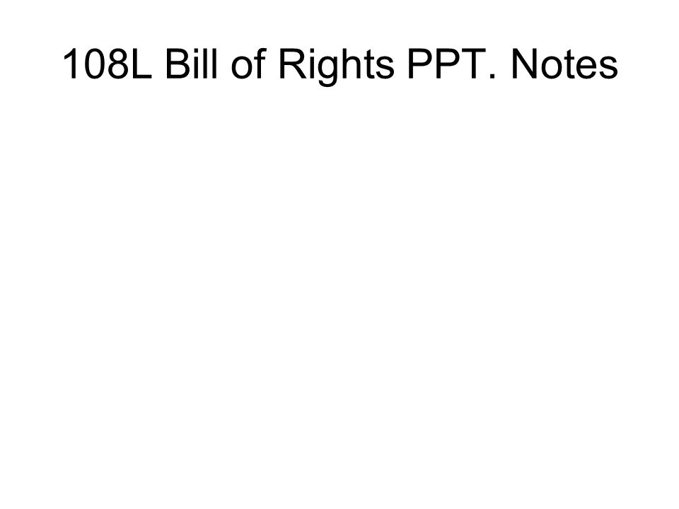 108L Bill of Rights PPT. Notes