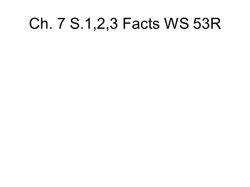 Ch. 7 S.1,2,3 Facts WS 53R