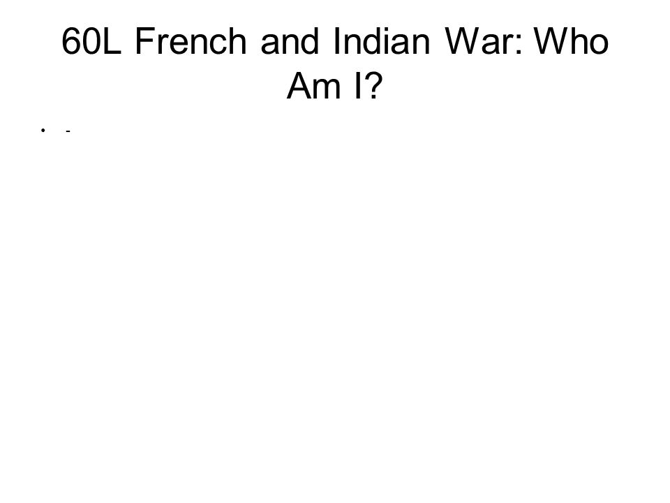 60L French and Indian War: Who Am I