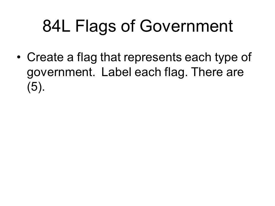 84L Flags of Government Create a flag that represents each type of government.