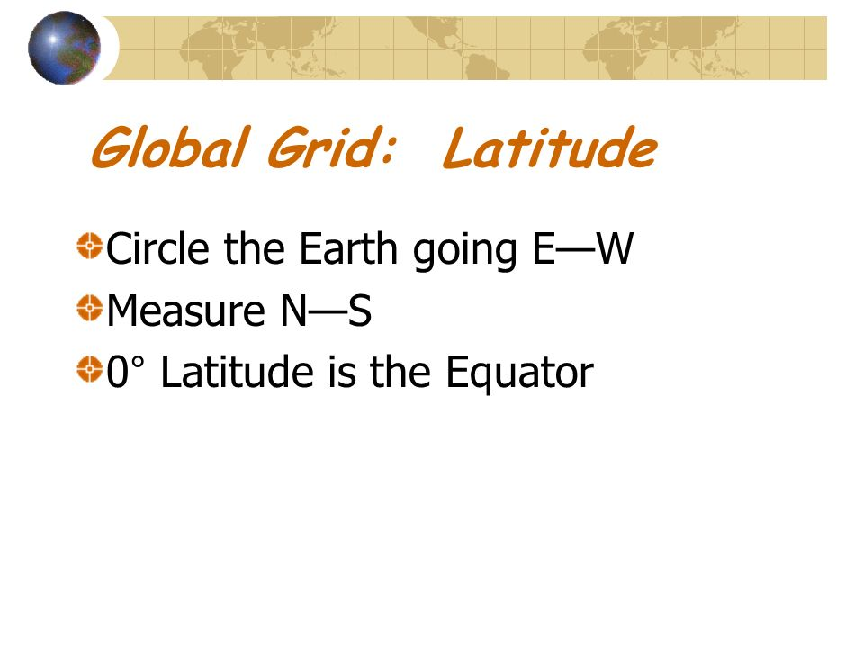 Global Grid: Latitude Circle the Earth going E—W Measure N—S
