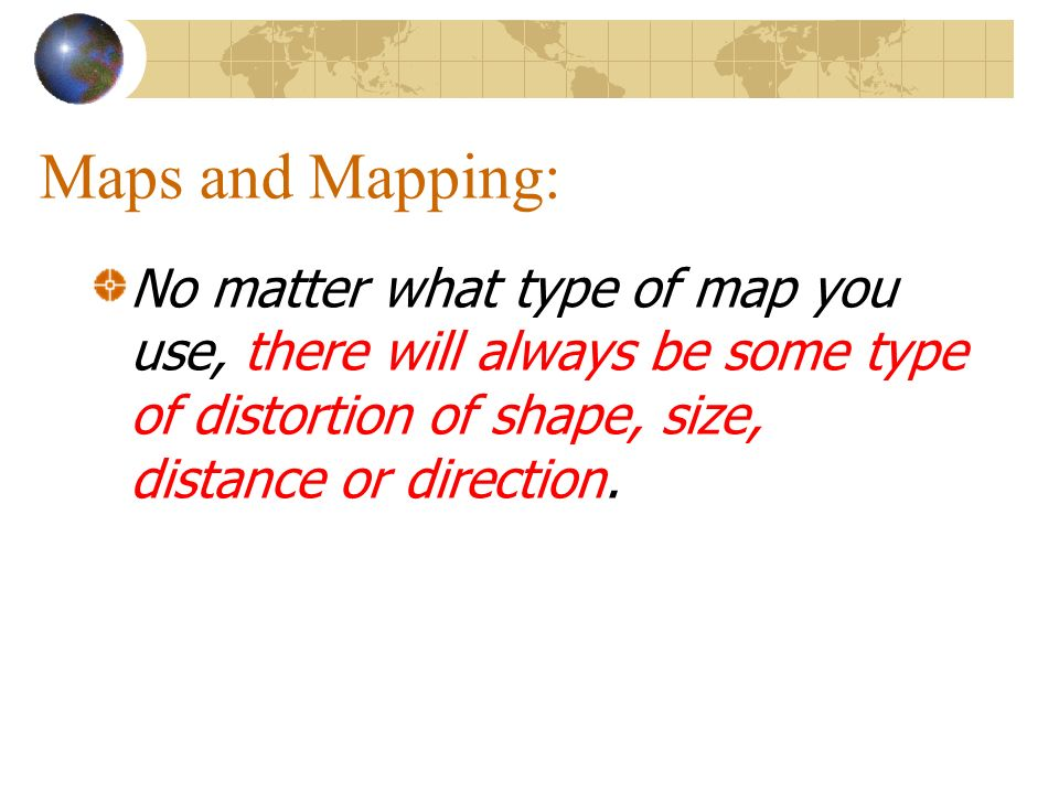 Maps and Mapping: No matter what type of map you use, there will always be some type of distortion of shape, size, distance or direction.
