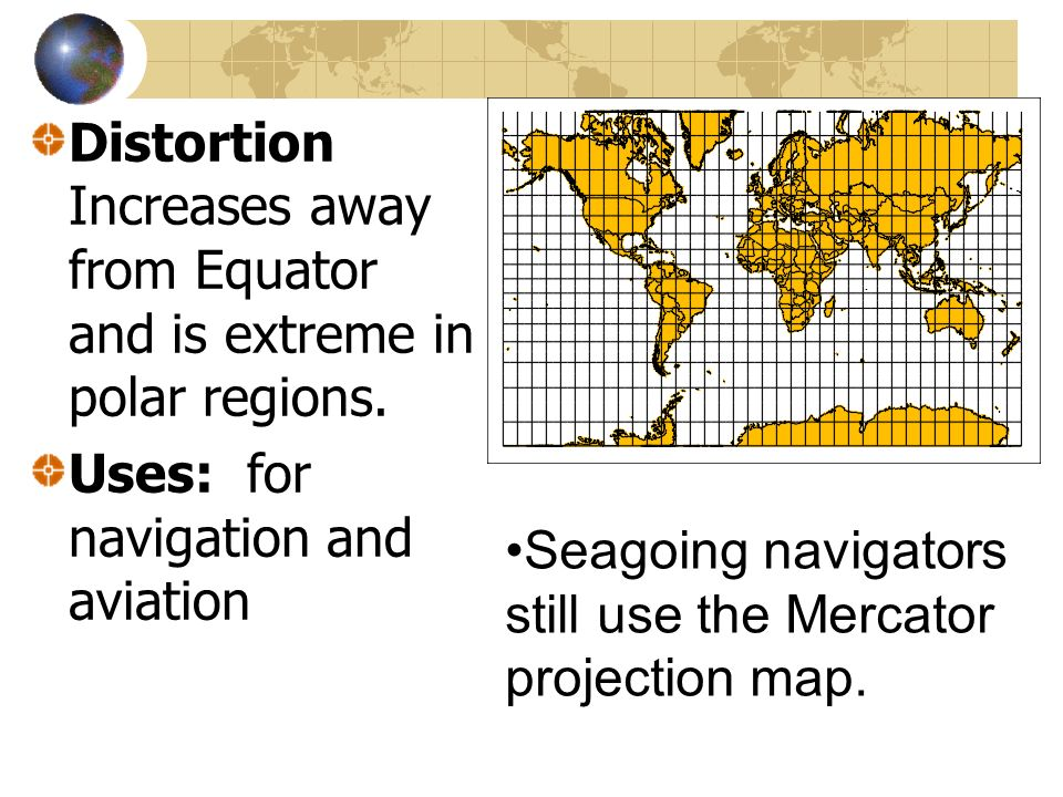 Distortion Increases away from Equator and is extreme in polar regions.